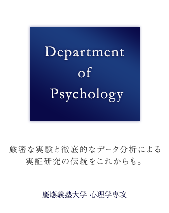 Department of Psychology Continuing a tradition of experimental studies based on meticulous experiments and rigorous analysis of data Department of Psychology, Keio University